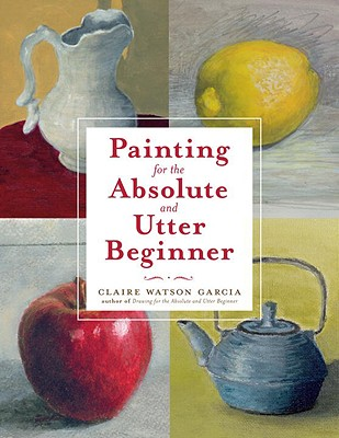 Painting for the Absolute and Utter Beginner By Garcia, Claire Watson